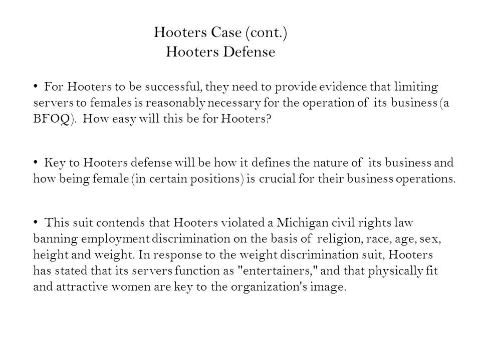 For Hooters to be successful, they need to provide evidence that limiting servers to females is reasonably necessary for the operation of its business (a BFOQ).