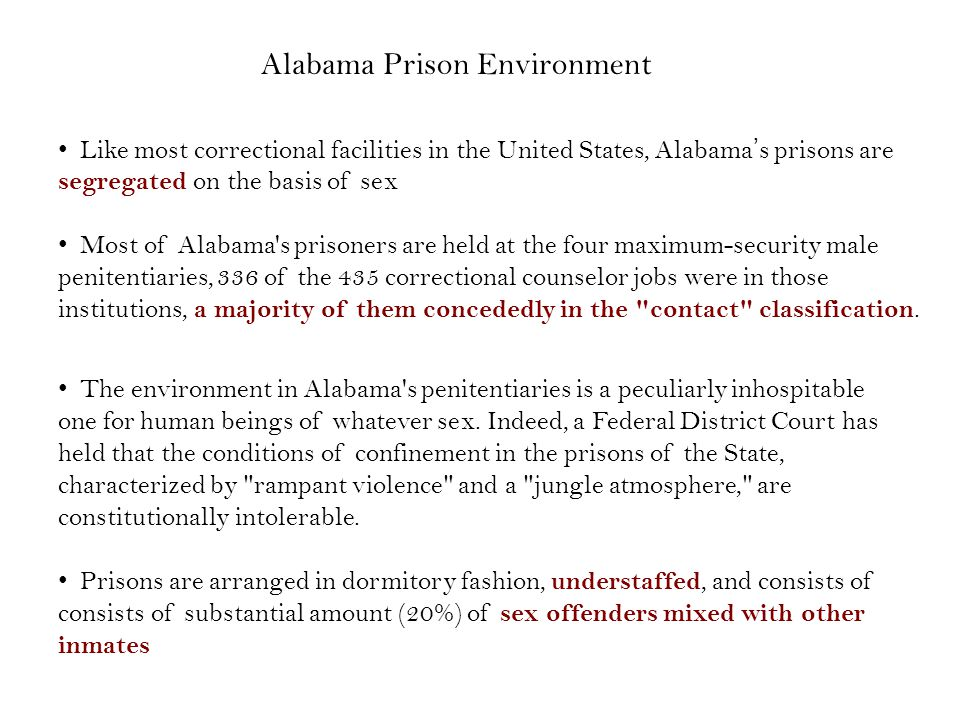 Alabama Prison Environment Like most correctional facilities in the United States, Alabamas prisons are segregated on the basis of sex Most of Alabama s prisoners are held at the four maximum-security male penitentiaries, 336 of the 435 correctional counselor jobs were in those institutions, a majority of them concededly in the contact classification.