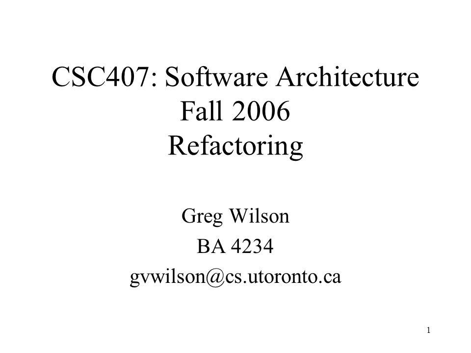 1 Greg Wilson BA 4234 gvwilson@cs.utoronto.ca CSC407: Software Architecture Fall 2006 Refactoring