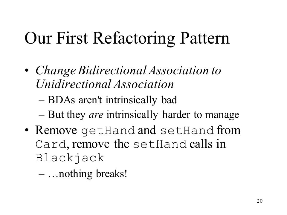 20 Our First Refactoring Pattern Change Bidirectional Association to Unidirectional Association –BDAs aren't intrinsically bad –But they are intrinsic