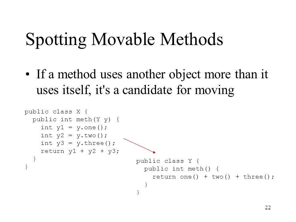 22 Spotting Movable Methods If a method uses another object more than it uses itself, it's a candidate for moving public class X { public int meth(Y y