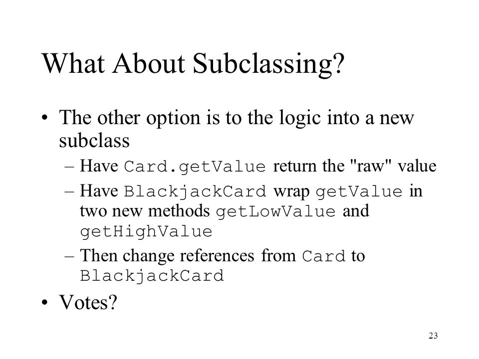 23 What About Subclassing? The other option is to the logic into a new subclass –Have Card.getValue return the