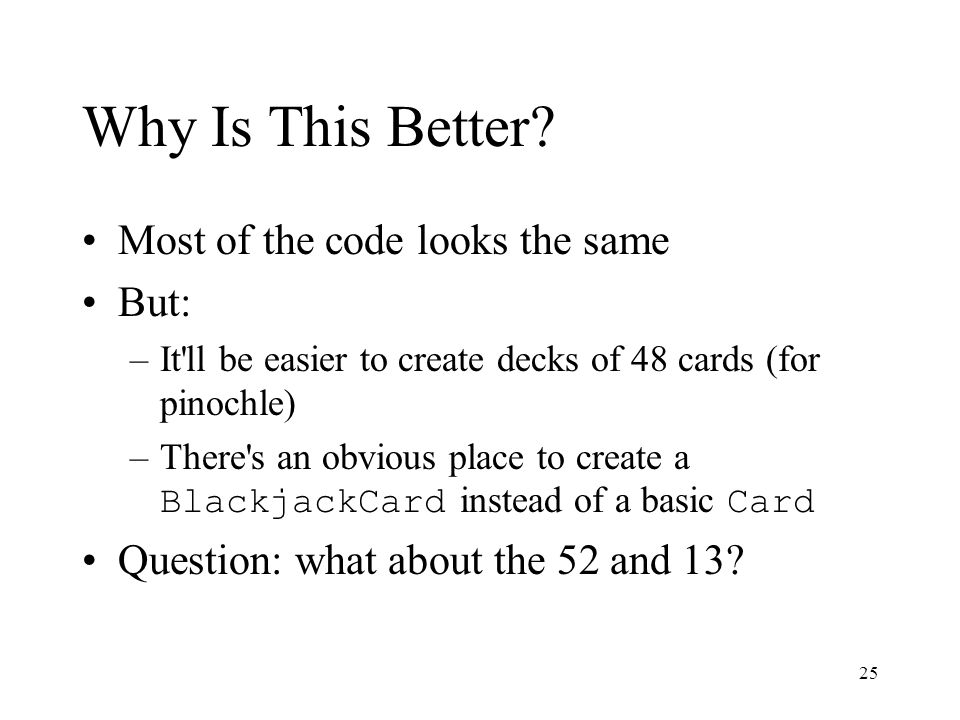 25 Why Is This Better? Most of the code looks the same But: –It'll be easier to create decks of 48 cards (for pinochle) –There's an obvious place to c