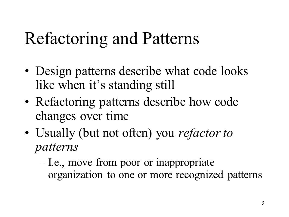 3 Refactoring and Patterns Design patterns describe what code looks like when its standing still Refactoring patterns describe how code changes over t