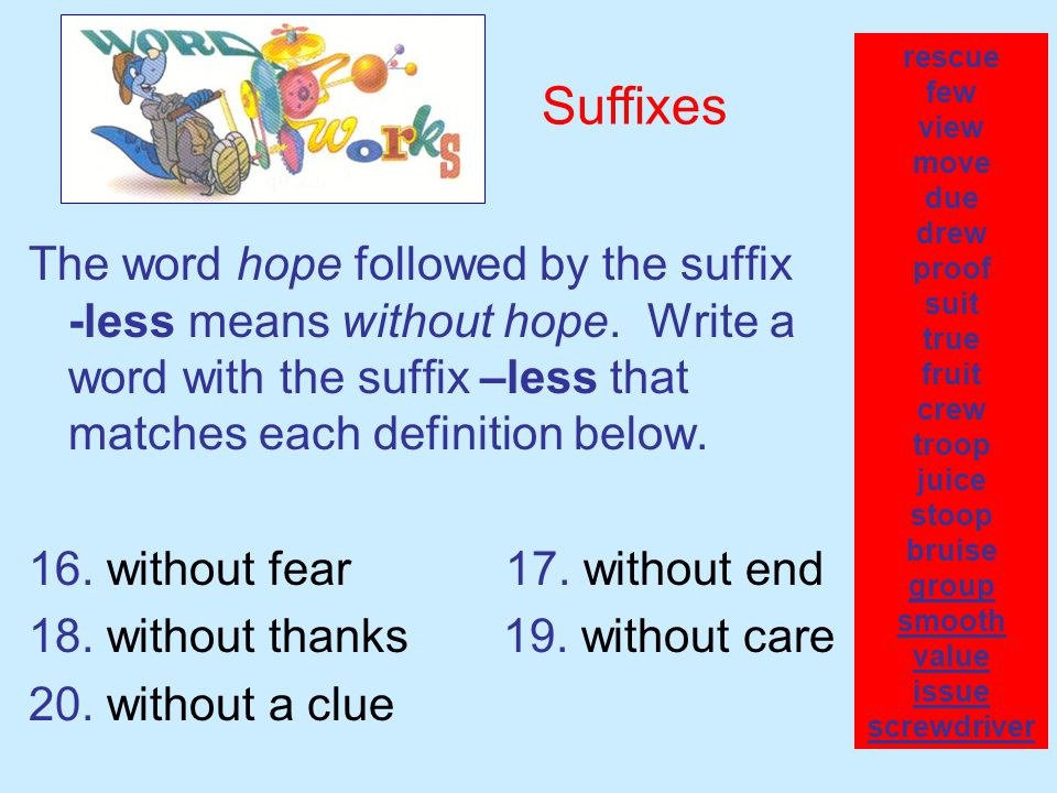 The word hope followed by the suffix -less means without hope. Write a word with the suffix –less that matches each definition below. 16. without fear