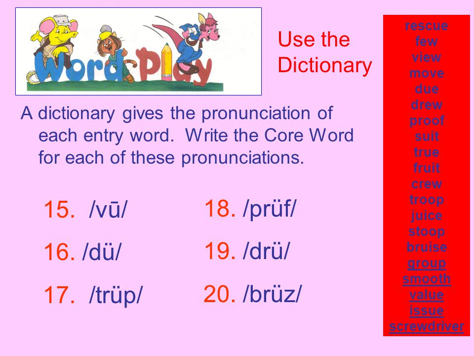 A dictionary gives the pronunciation of each entry word. Write the Core Word for each of these pronunciations. rescue few view move due drew proof sui