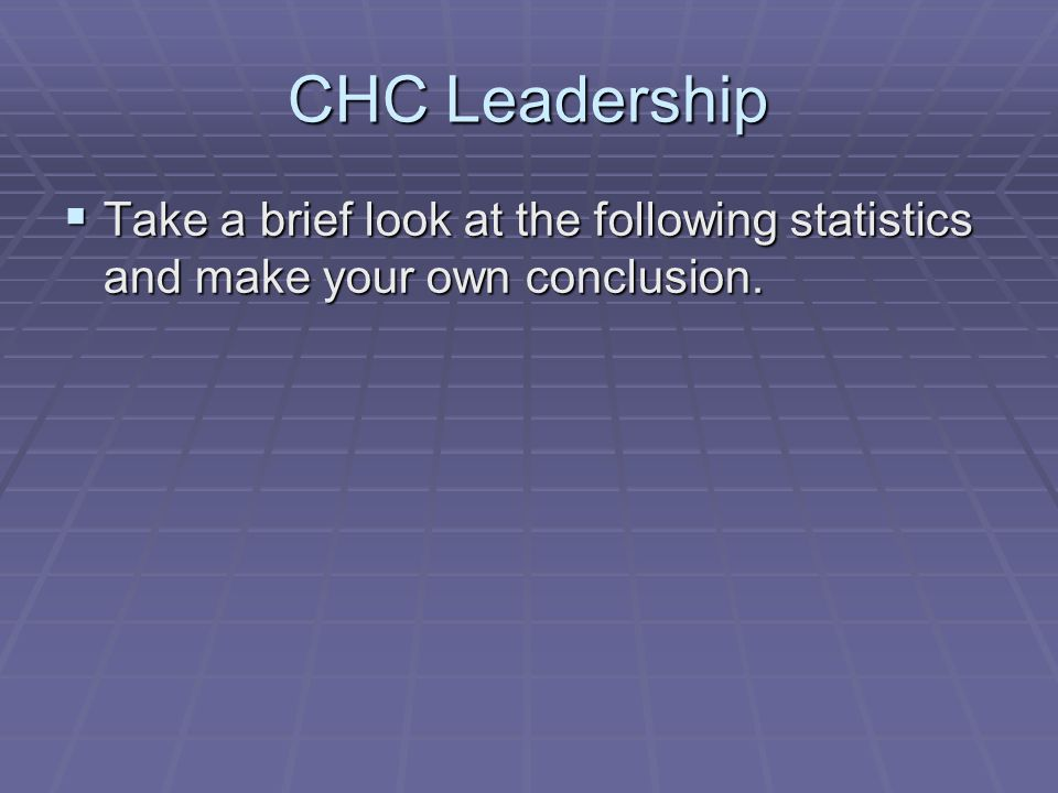 CHC Leadership Take a brief look at the following statistics and make your own conclusion.