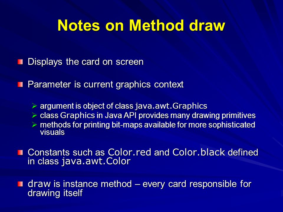 Notes on Method draw Displays the card on screen Parameter is current graphics context argument is object of class java.awt.Graphics argument is objec