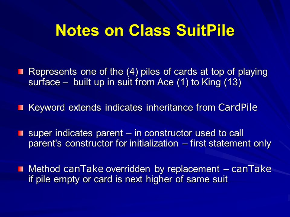 Notes on Class SuitPile Represents one of the (4) piles of cards at top of playing surface – built up in suit from Ace (1) to King (13) Keyword extend