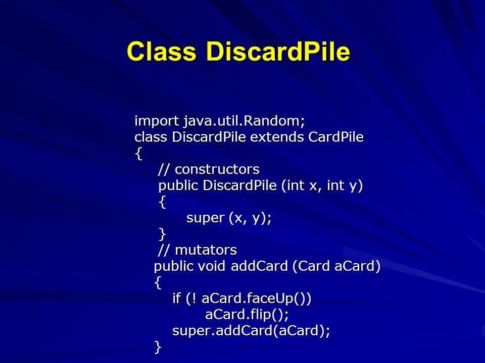 Class DiscardPile import java.util.Random; class DiscardPile extends CardPile { // constructors // constructors public DiscardPile (int x, int y) public DiscardPile (int x, int y) { super (x, y); super (x, y); } // mutators // mutators public void addCard (Card aCard) public void addCard (Card aCard) { if (.
