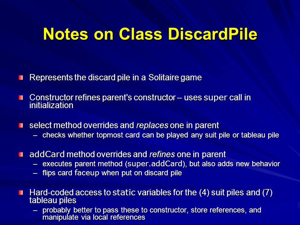 Notes on Class DiscardPile Represents the discard pile in a Solitaire game Constructor refines parent's constructor – uses super call in initializatio