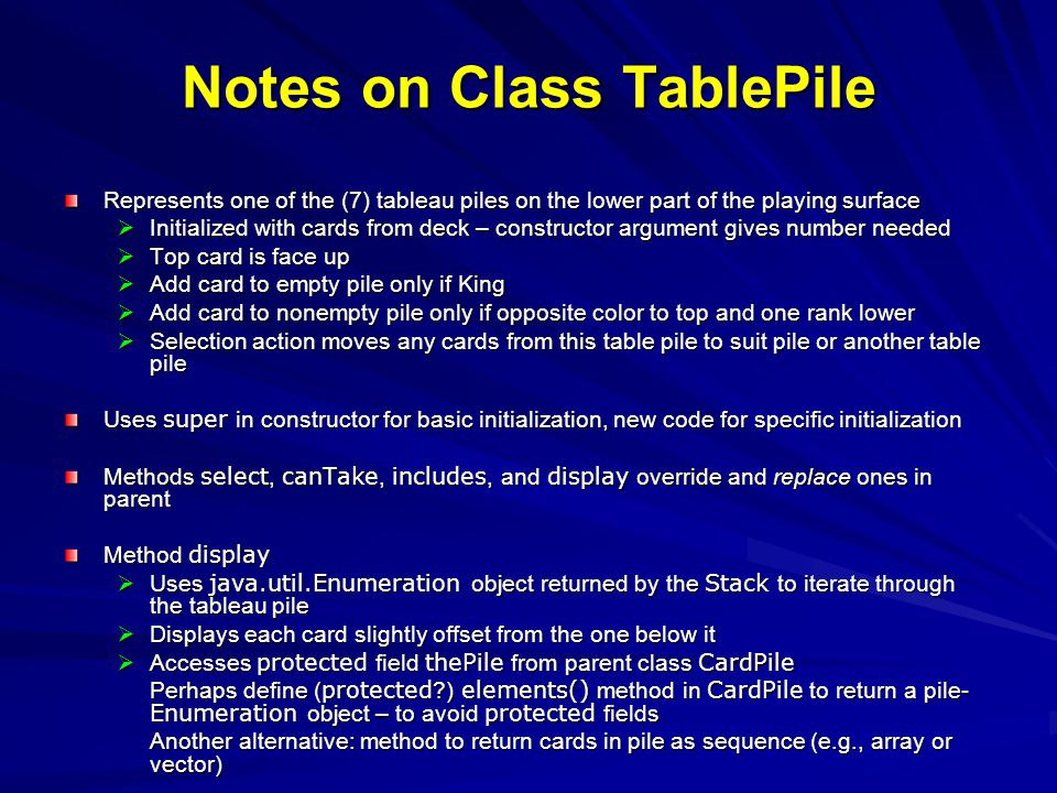 Notes on Class TablePile Represents one of the (7) tableau piles on the lower part of the playing surface Initialized with cards from deck – construct