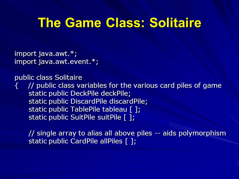 The Game Class: Solitaire import java.awt.*; import java.awt.event.*; public class Solitaire { // public class variables for the various card piles of