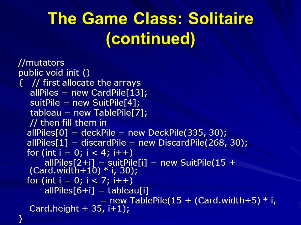 The Game Class: Solitaire (continued) //mutators public void init () { // first allocate the arrays allPiles = new CardPile[13]; allPiles = new CardPi