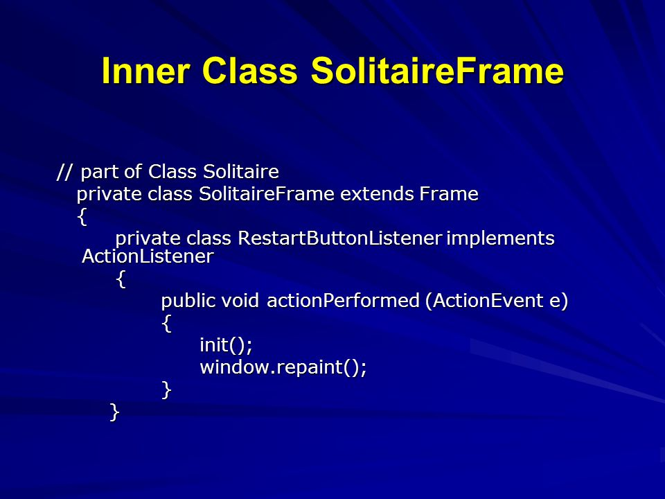 Inner Class SolitaireFrame // part of Class Solitaire private class SolitaireFrame extends Frame private class SolitaireFrame extends Frame { private