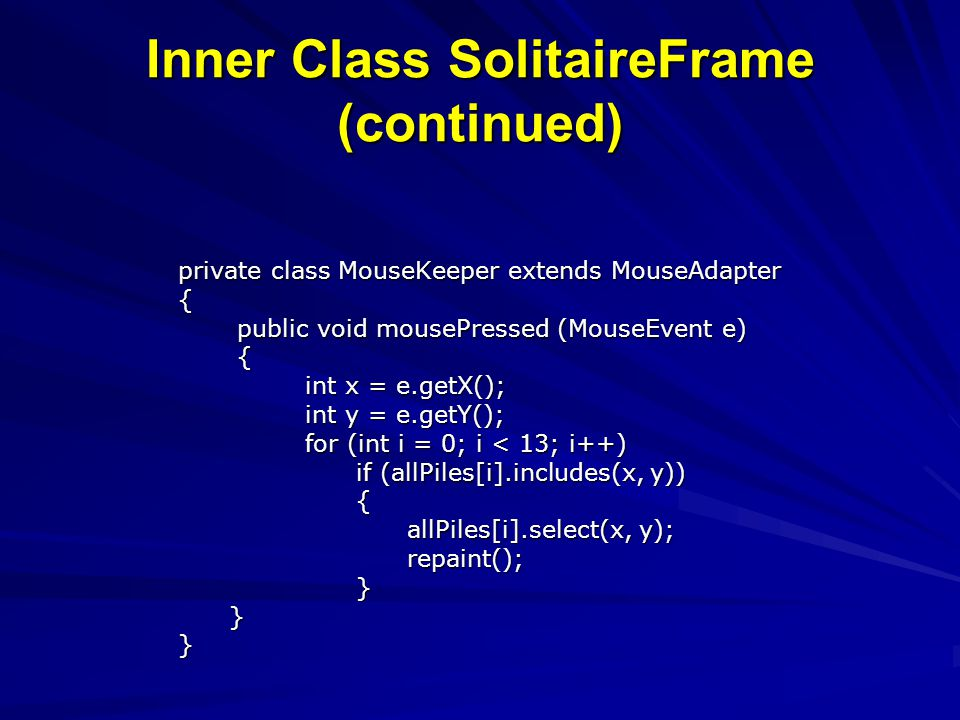 Inner Class SolitaireFrame (continued) private class MouseKeeper extends MouseAdapter { public void mousePressed (MouseEvent e) public void mousePress