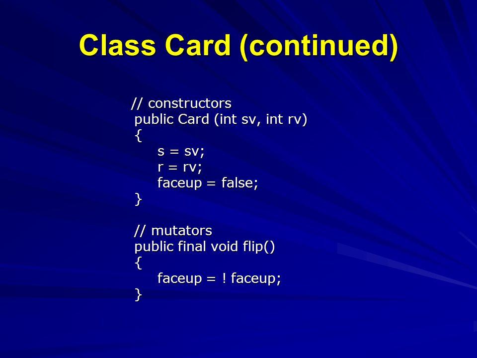 Class Card (continued) // constructors // constructors public Card (int sv, int rv) public Card (int sv, int rv) { s = sv; s = sv; r = rv; r = rv; faceup = false; faceup = false; } // mutators // mutators public final void flip() public final void flip() { faceup = .