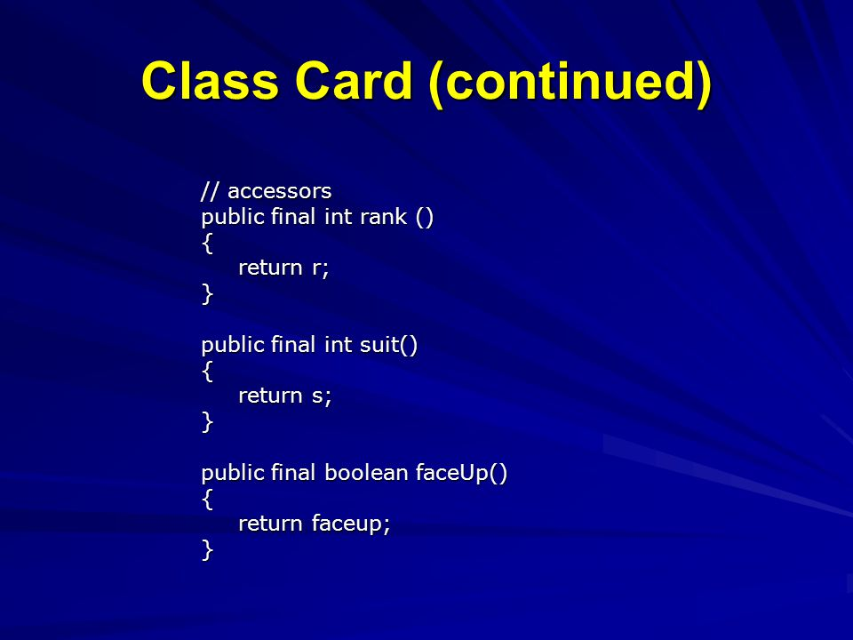 Class Card (continued) // accessors public final int rank () { return r; return r;} public final int suit() { return s; return s;} public final boolean faceUp() { return faceup; return faceup;}