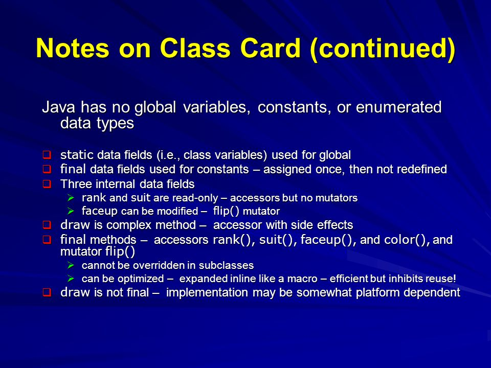 Notes on Class CardPile Implementation of card deck abstraction – base class extended for specific behaviors Uses generic container Stack from Java API for pile of cards empty initially empty initially Stack operations implement Card operations – adapter pattern Stack operations implement Card operations – adapter pattern Cast objects back to Card when taken from stack Cast objects back to Card when taken from stack Uses global symbolic constants Card.width and Card.height – access to static fields using class name, not instance name (actually, either works) pop, top, and isEmpty implementation for subclasses -- final methods addCard, select, includes, canTake, and display part of abstraction, but implementation varies among subclasses protected data fields accessible by subclasses Instructor s comment: –protected data fields usually bad practice – trusts subclasses (perhaps in different package) to manipulate internal fields correctly – safer to provide appropriate protected mutators and accessors instead (perhaps final )