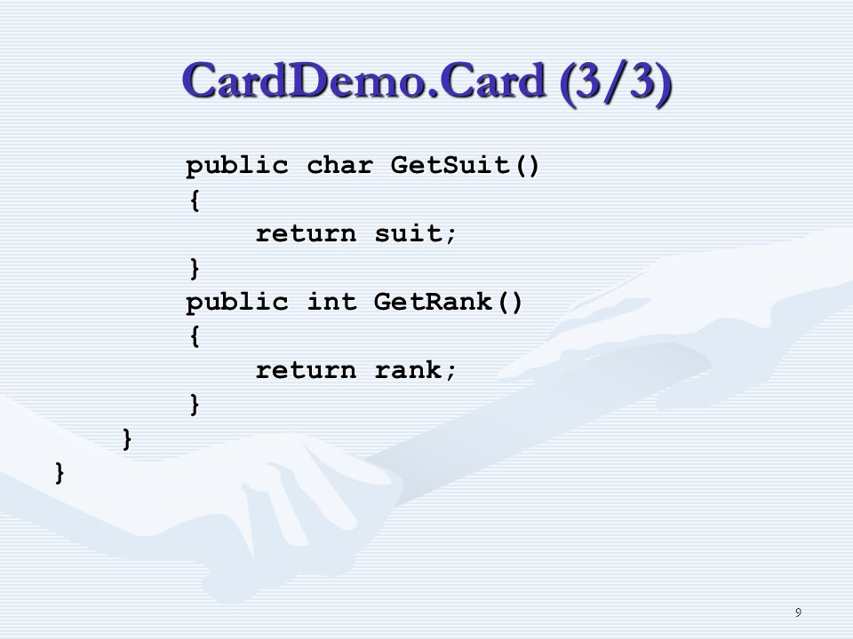 9 CardDemo.Card (3/3) public char GetSuit() public char GetSuit() { return suit; return suit; } public int GetRank() public int GetRank() { return rank; return rank; } }}