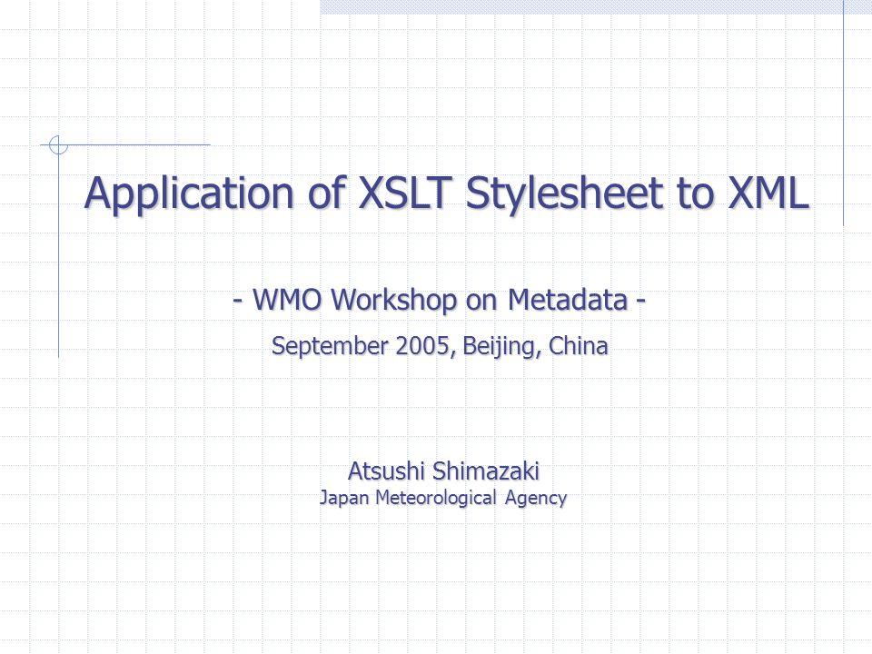 Application of XSLT Stylesheet to XML Atsushi Shimazaki Japan Meteorological Agency - WMO Workshop on Metadata - September 2005, Beijing, China