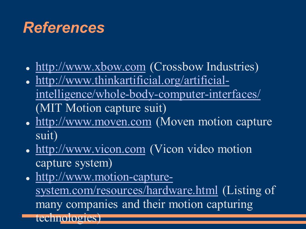 References http://www.xbow.com (Crossbow Industries) http://www.xbow.com http://www.thinkartificial.org/artificial- intelligence/whole-body-computer-interfaces/ (MIT Motion capture suit) http://www.thinkartificial.org/artificial- intelligence/whole-body-computer-interfaces/ http://www.moven.com (Moven motion capture suit) http://www.moven.com http://www.vicon.com (Vicon video motion capture system) http://www.vicon.com http://www.motion-capture- system.com/resources/hardware.html (Listing of many companies and their motion capturing technologies) http://www.motion-capture- system.com/resources/hardware.html