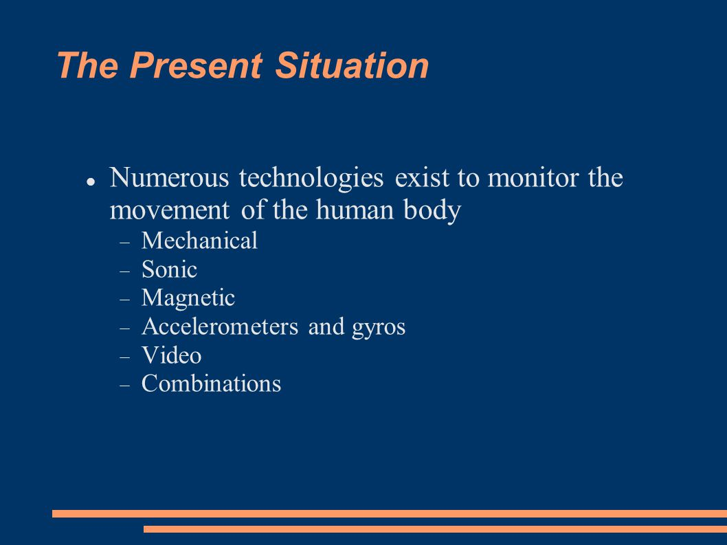 The Present Situation Numerous technologies exist to monitor the movement of the human body Mechanical Sonic Magnetic Accelerometers and gyros Video Combinations