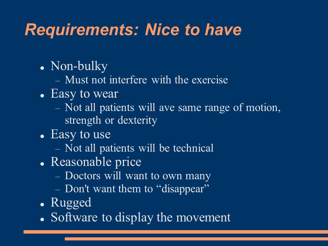 Requirements: Nice to have Non-bulky Must not interfere with the exercise Easy to wear Not all patients will ave same range of motion, strength or dexterity Easy to use Not all patients will be technical Reasonable price Doctors will want to own many Don t want them to disappear Rugged Software to display the movement