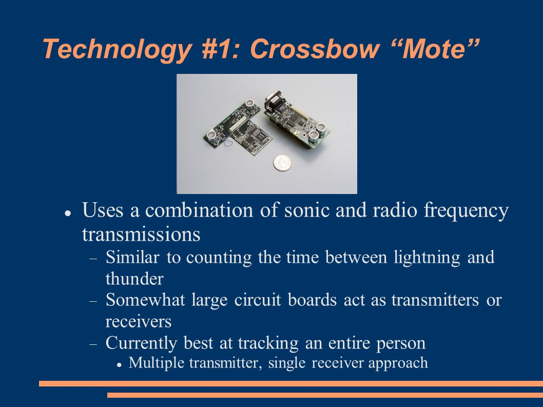 Technology #1: Crossbow Mote Uses a combination of sonic and radio frequency transmissions Similar to counting the time between lightning and thunder Somewhat large circuit boards act as transmitters or receivers Currently best at tracking an entire person Multiple transmitter, single receiver approach