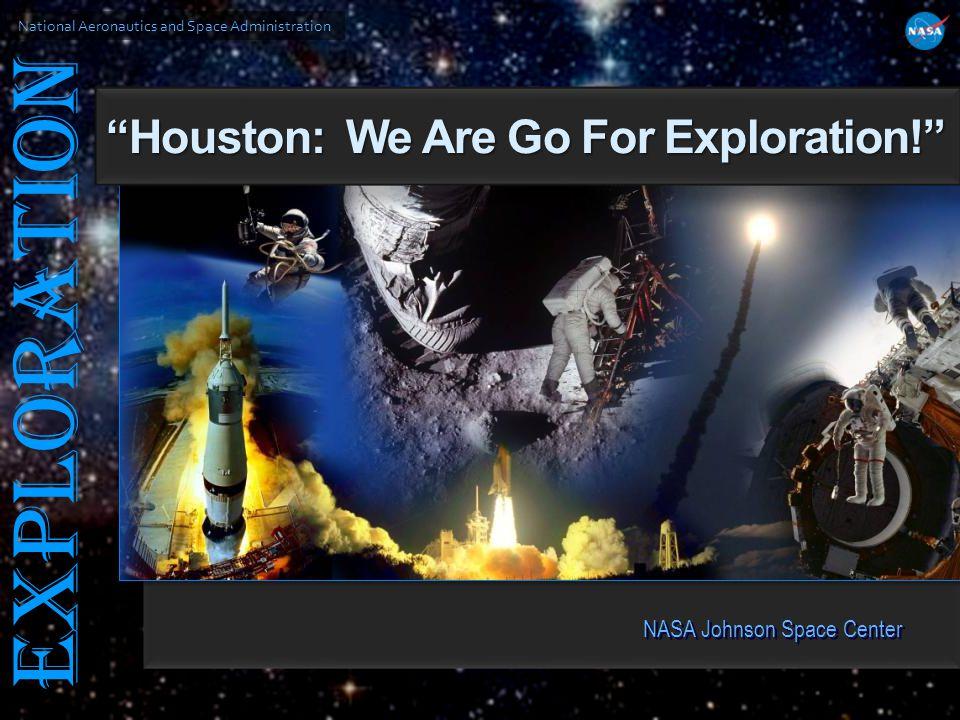 National Aeronautics and Space Administration EXPLORATION NASA Johnson Space Center Houston: We Are Go For Exploration!