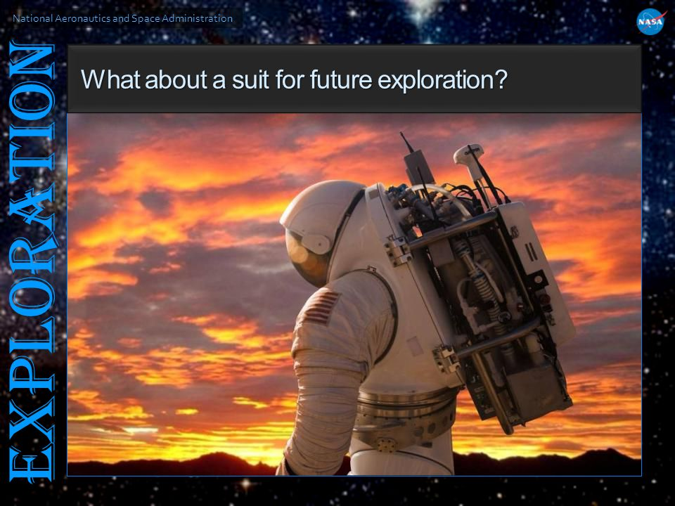 National Aeronautics and Space Administration EXPLORATION What about a suit for future exploration? What about a suit for future exploration?