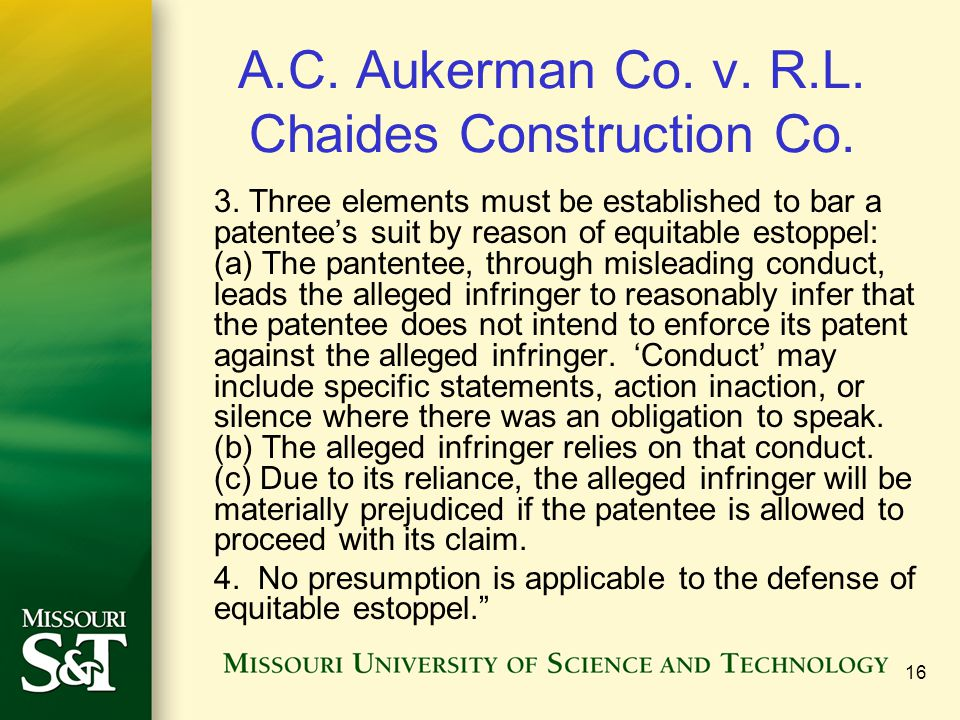 16 A.C. Aukerman Co. v. R.L. Chaides Construction Co. 3. Three elements must be established to bar a patentees suit by reason of equitable estoppel: (