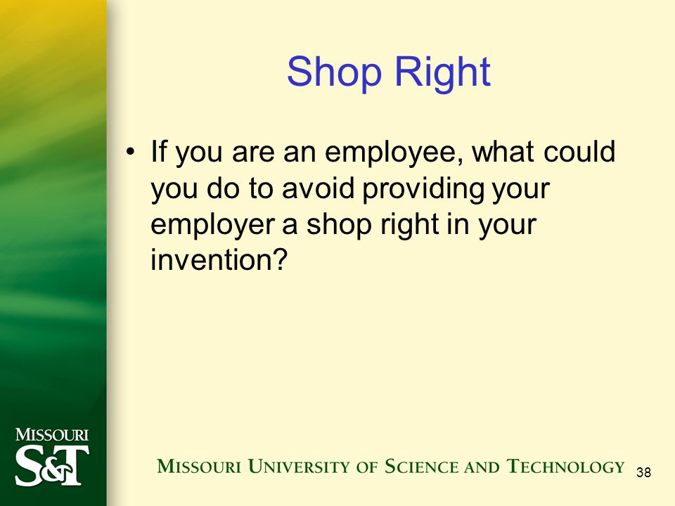 38 Shop Right If you are an employee, what could you do to avoid providing your employer a shop right in your invention?