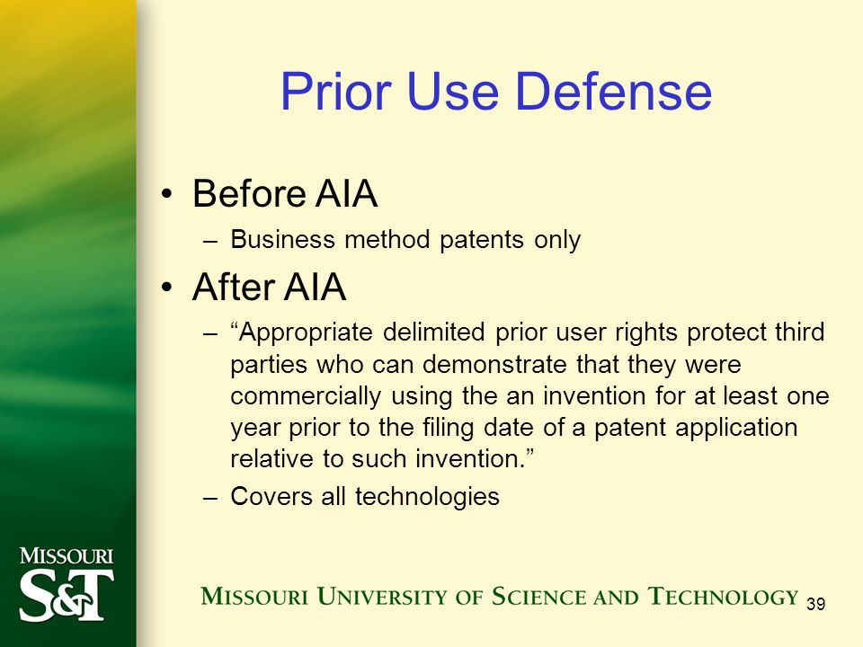 Prior Use Defense Before AIA –Business method patents only After AIA –Appropriate delimited prior user rights protect third parties who can demonstrat