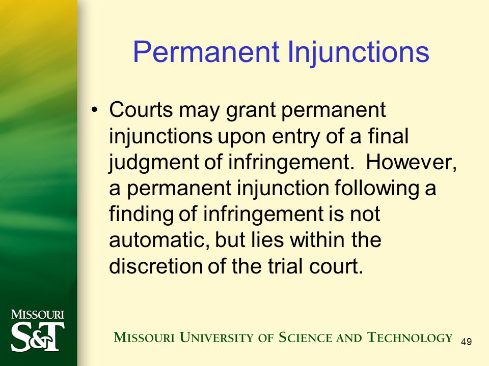 49 Permanent Injunctions Courts may grant permanent injunctions upon entry of a final judgment of infringement. However, a permanent injunction follow