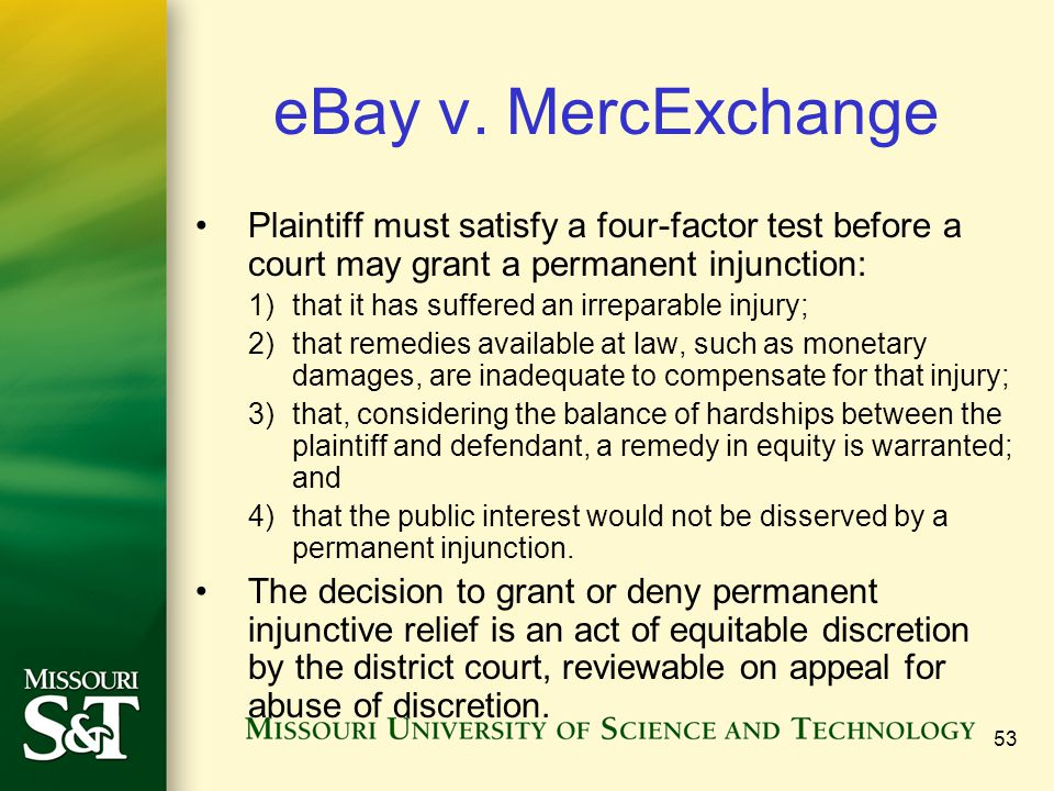 53 eBay v. MercExchange Plaintiff must satisfy a four-factor test before a court may grant a permanent injunction: 1)that it has suffered an irreparab