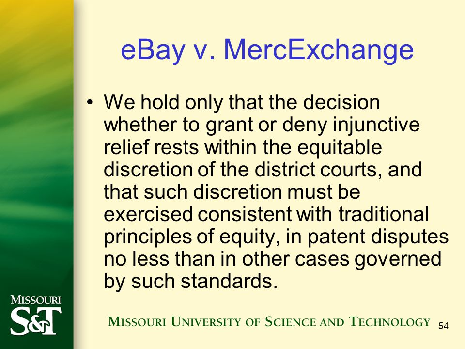 54 eBay v. MercExchange We hold only that the decision whether to grant or deny injunctive relief rests within the equitable discretion of the distric