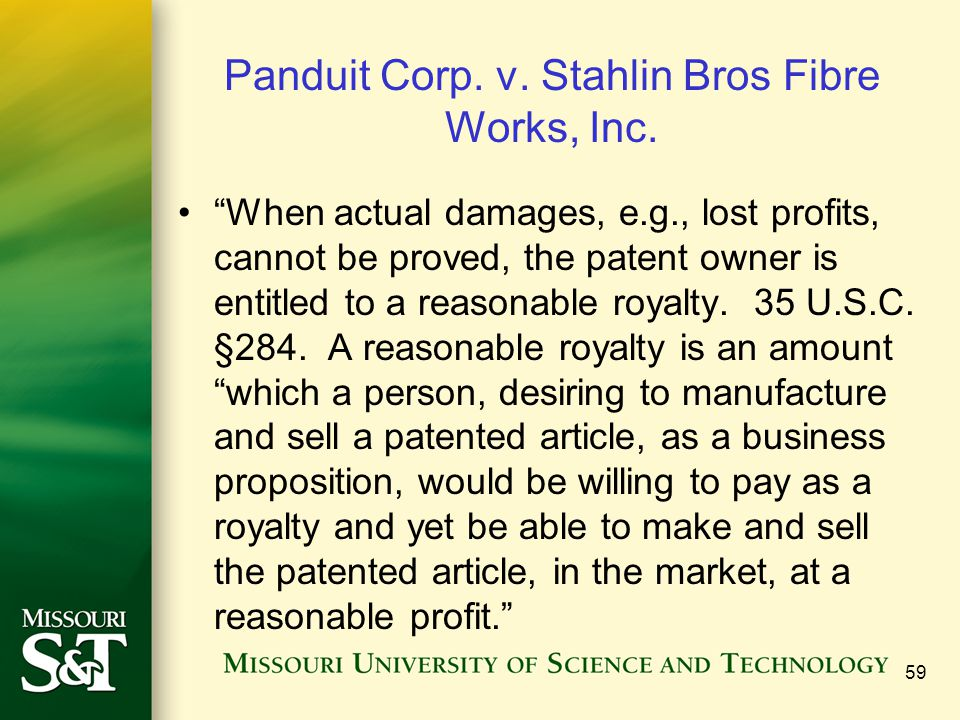 59 Panduit Corp. v. Stahlin Bros Fibre Works, Inc. When actual damages, e.g., lost profits, cannot be proved, the patent owner is entitled to a reason