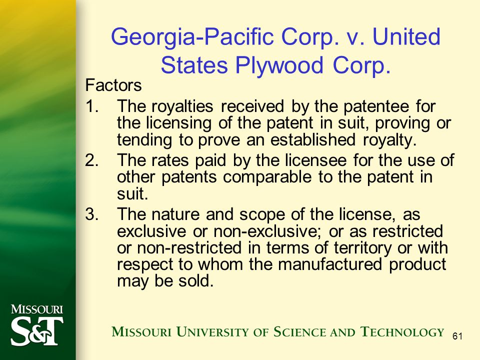 61 Georgia-Pacific Corp. v. United States Plywood Corp. Factors 1.The royalties received by the patentee for the licensing of the patent in suit, prov