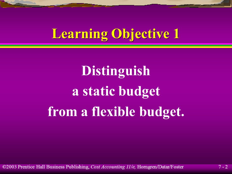 7 - 2 ©2003 Prentice Hall Business Publishing, Cost Accounting 11/e, Horngren/Datar/Foster Distinguish a static budget from a flexible budget.