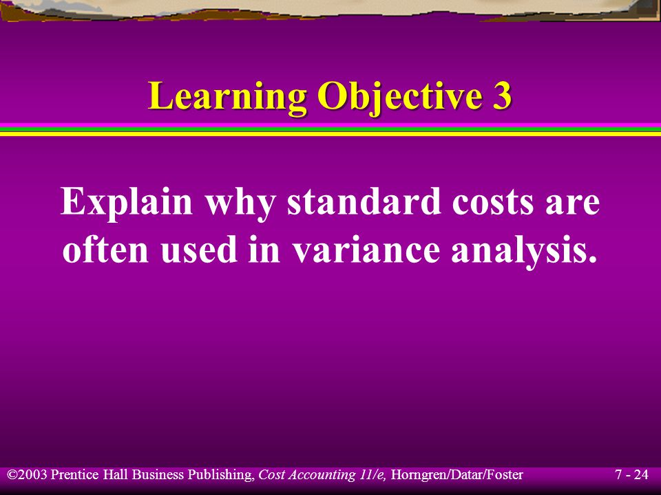 7 - 24 ©2003 Prentice Hall Business Publishing, Cost Accounting 11/e, Horngren/Datar/Foster Learning Objective 3 Explain why standard costs are often used in variance analysis.