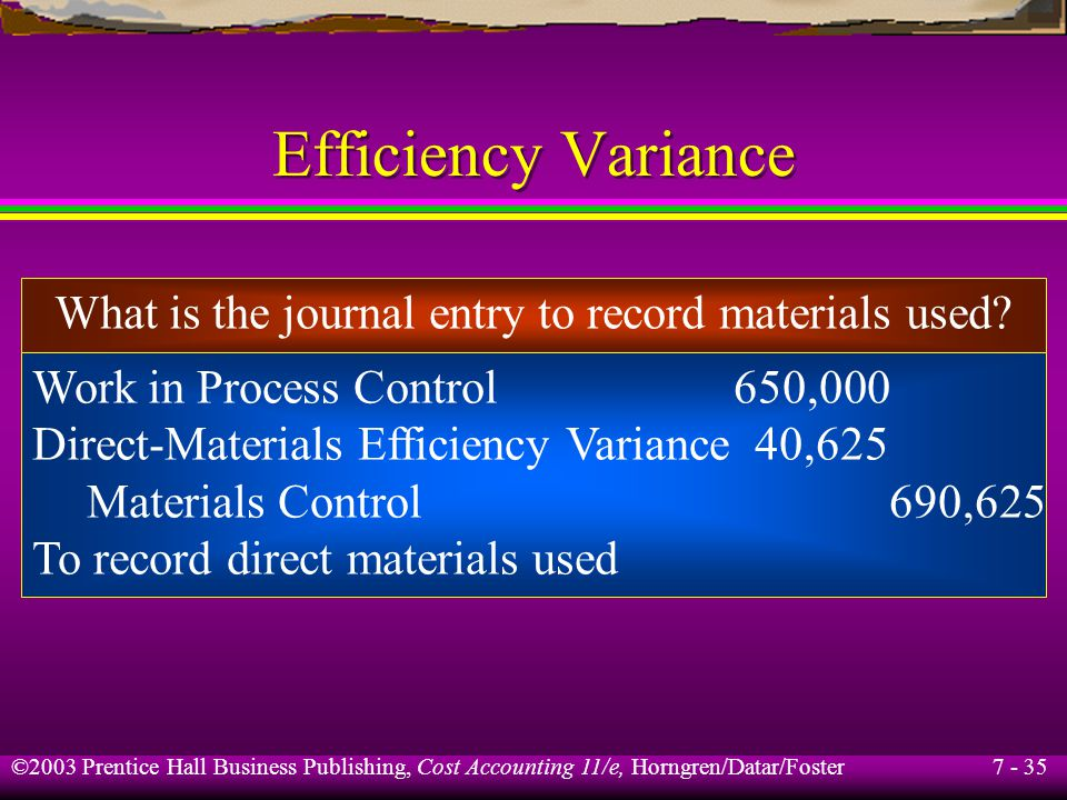 7 - 35 ©2003 Prentice Hall Business Publishing, Cost Accounting 11/e, Horngren/Datar/Foster Efficiency Variance What is the journal entry to record materials used.