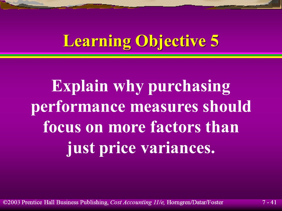 7 - 41 ©2003 Prentice Hall Business Publishing, Cost Accounting 11/e, Horngren/Datar/Foster Learning Objective 5 Explain why purchasing performance measures should focus on more factors than just price variances.