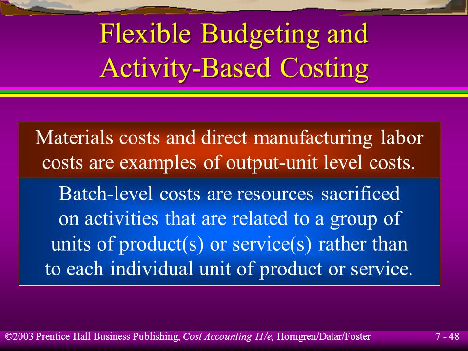 7 - 48 ©2003 Prentice Hall Business Publishing, Cost Accounting 11/e, Horngren/Datar/Foster Flexible Budgeting and Activity-Based Costing Materials costs and direct manufacturing labor costs are examples of output-unit level costs.