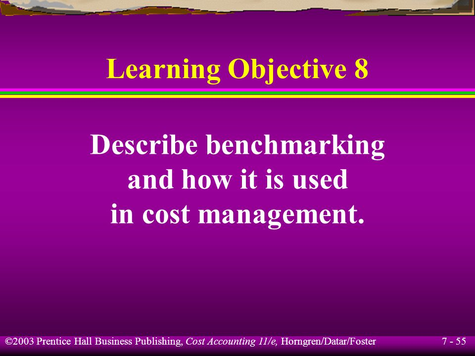 7 - 55 ©2003 Prentice Hall Business Publishing, Cost Accounting 11/e, Horngren/Datar/Foster Learning Objective 8 Describe benchmarking and how it is used in cost management.