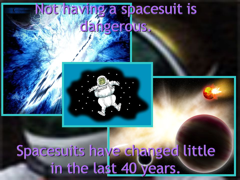 Not having a spacesuit is dangerous. Spacesuits have changed little in the last 40 years.