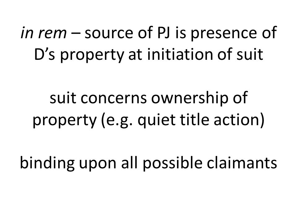 in rem – source of PJ is presence of Ds property at initiation of suit suit concerns ownership of property (e.g.