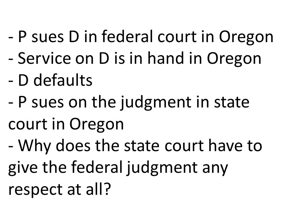- P sues D in federal court in Oregon - Service on D is in hand in Oregon - D defaults - P sues on the judgment in state court in Oregon - Why does the state court have to give the federal judgment any respect at all