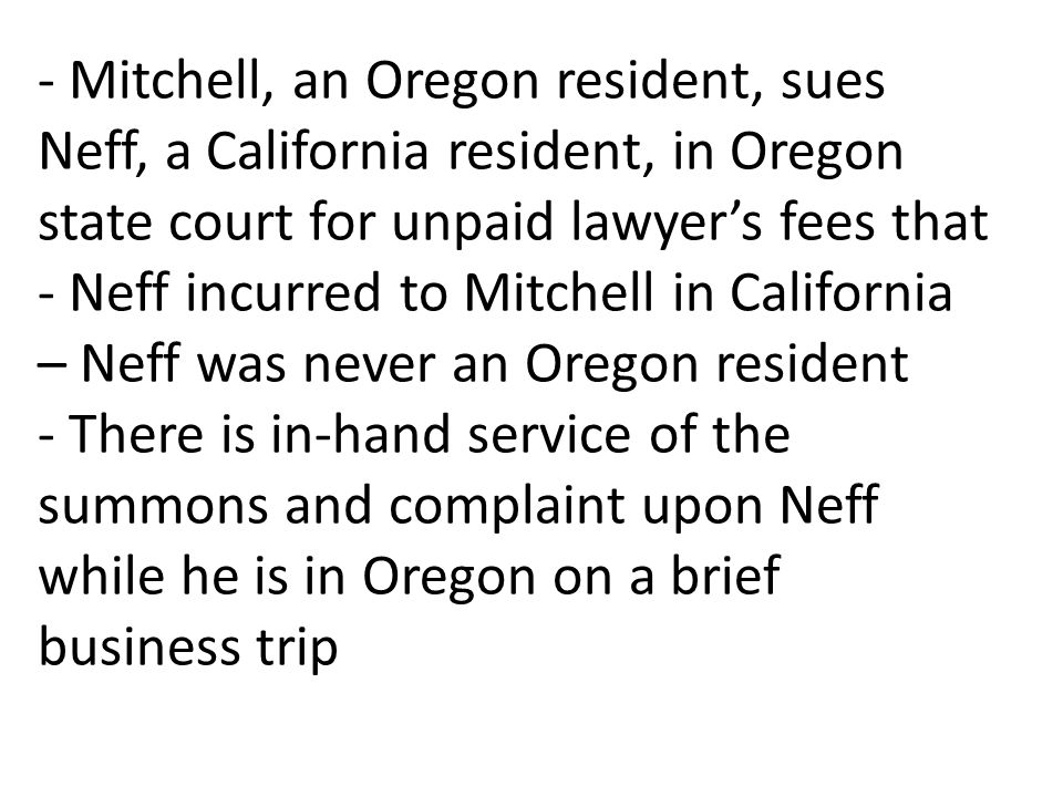 - Mitchell, an Oregon resident, sues Neff, a California resident, in Oregon state court for unpaid lawyers fees that - Neff incurred to Mitchell in California – Neff was never an Oregon resident - There is in-hand service of the summons and complaint upon Neff while he is in Oregon on a brief business trip