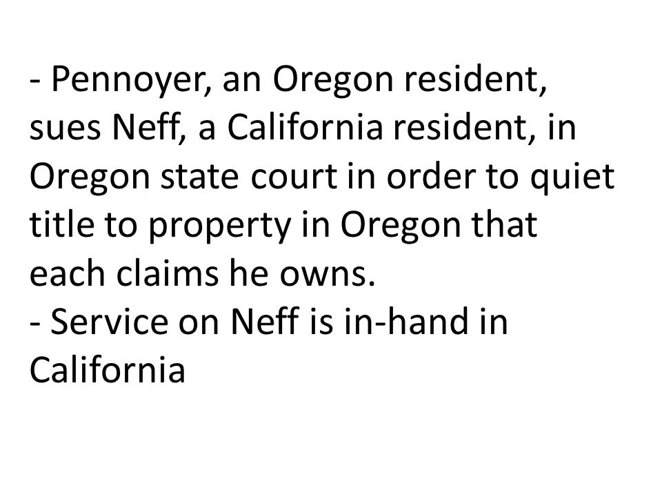 - Pennoyer, an Oregon resident, sues Neff, a California resident, in Oregon state court in order to quiet title to property in Oregon that each claims he owns.